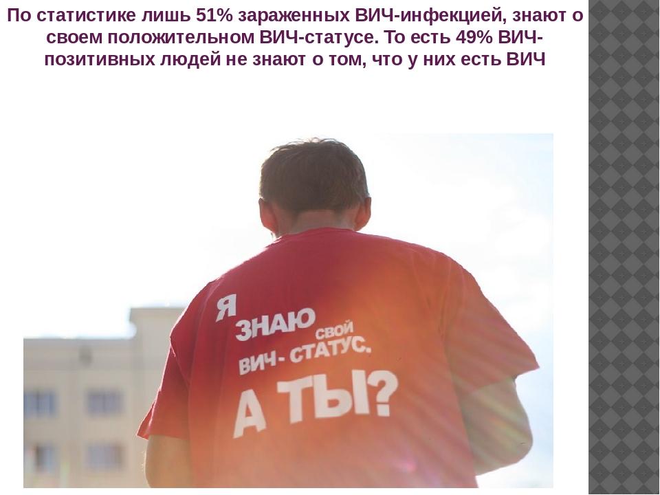 По статистике лишь 51% зараженных ВИЧ-инфекцией, знают о своем положительном...