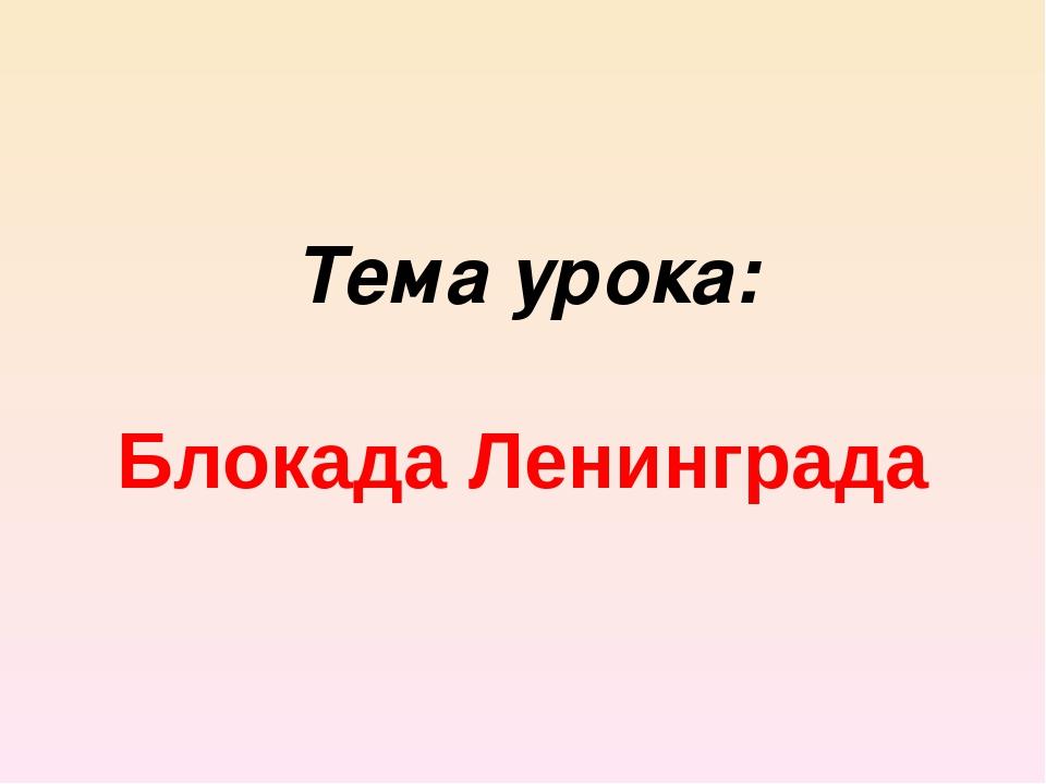 Блокада Ленинграда Тема урока: