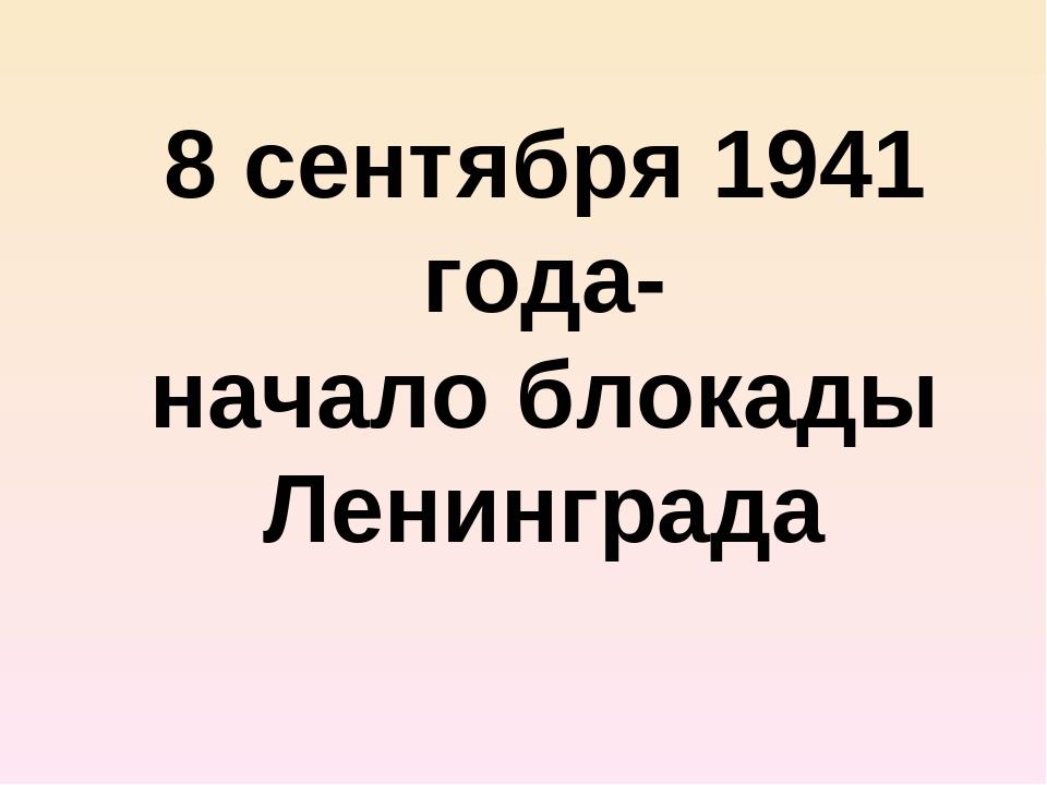 8 сентября 1941 года- начало блокады Ленинграда