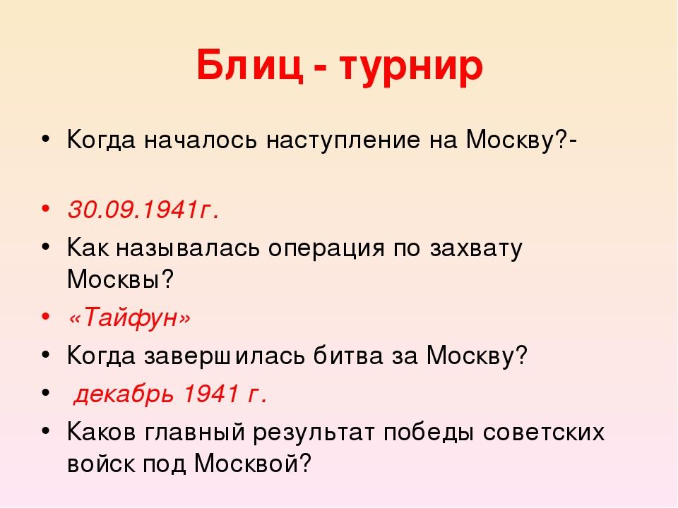 Блиц - турнир Когда началось наступление на Москву?- 30.09.1941г. Как называ...