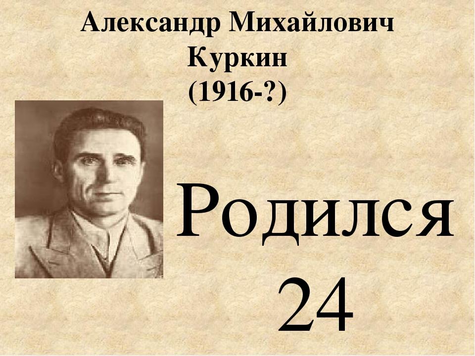 Александр Михайлович Куркин (1916-?) Родился 24 ноября (7 декабря) 1916 года...