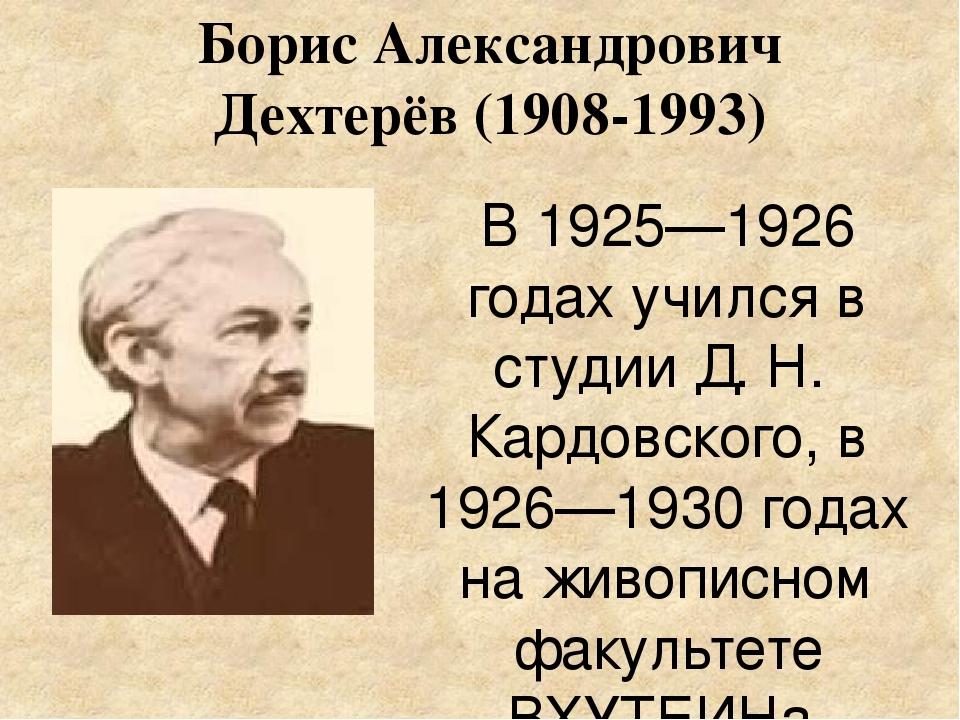 Борис Александрович Дехтерёв (1908-1993) В 1925—1926 годах учился в студииД....