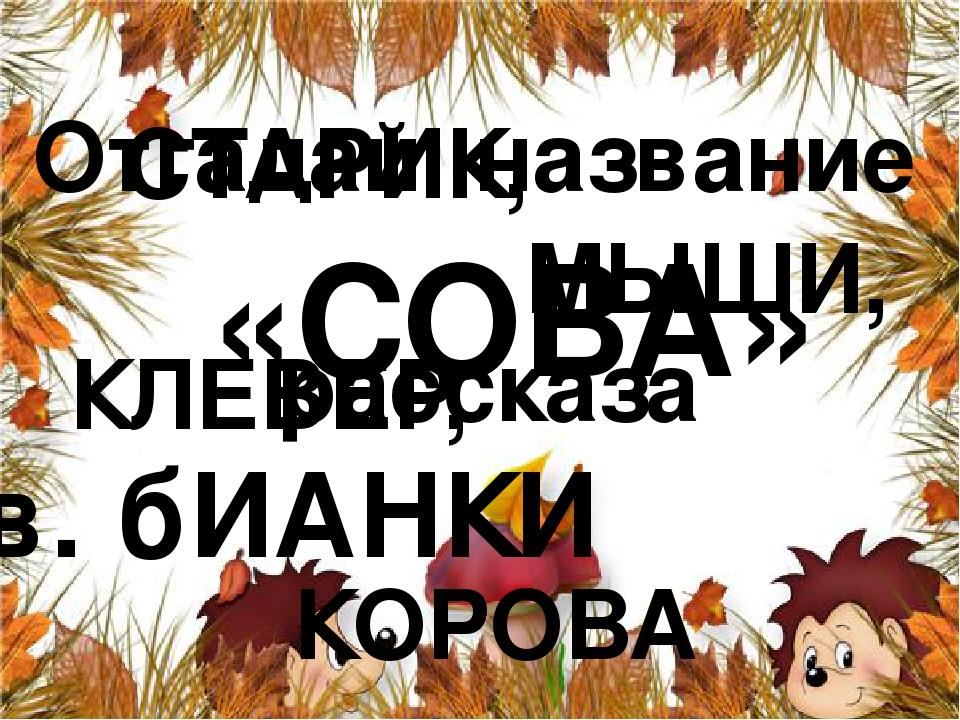 Отгадай название рассказа СТАРИК, МЫШИ, КЛЕВЕР, КОРОВА … «СОВА» в. бИАНКИ