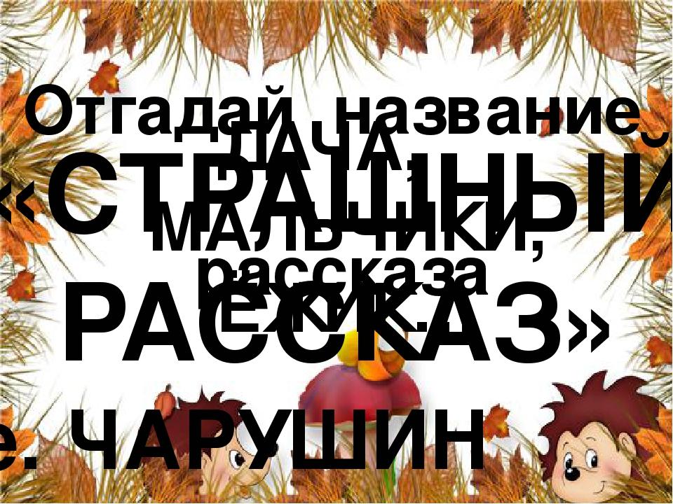 Отгадай название рассказа ДАЧА, МАЛЬЧИКИ, ЁЖИК… «СТРАШНЫЙ РАССКАЗ» е. ЧАРУШИН