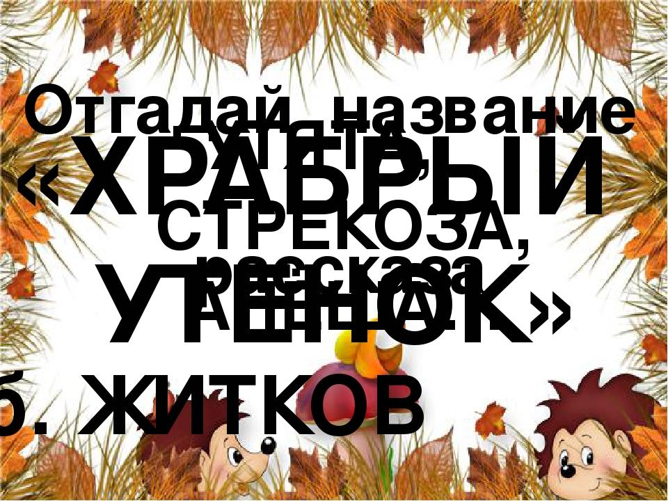 Отгадай название рассказа УТЯТА, СТРЕКОЗА, АЛЁША… «ХРАБРЫЙ УТЕНОК» б. ЖИТКОВ
