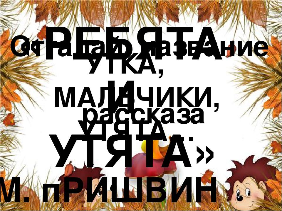 Отгадай название рассказа УТКА, МАЛЬЧИКИ, УТЯТА… «РЕБЯТА И УТЯТА» М. пРИШВИН