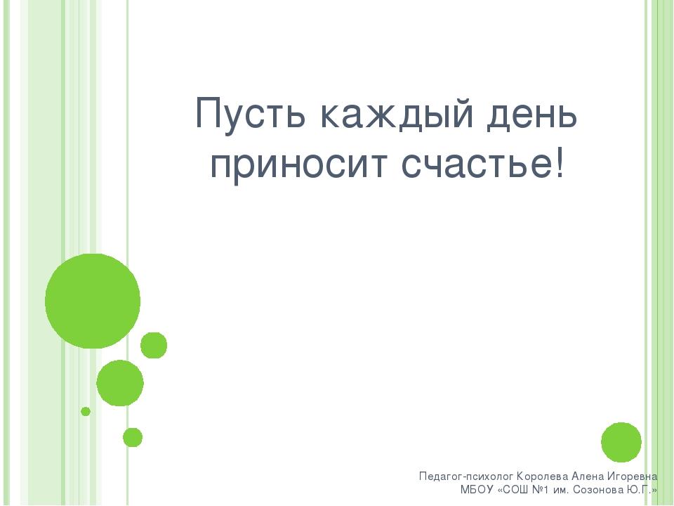 Пусть каждый день приносит счастье! Педагог-психолог Королева Алена Игоревна...