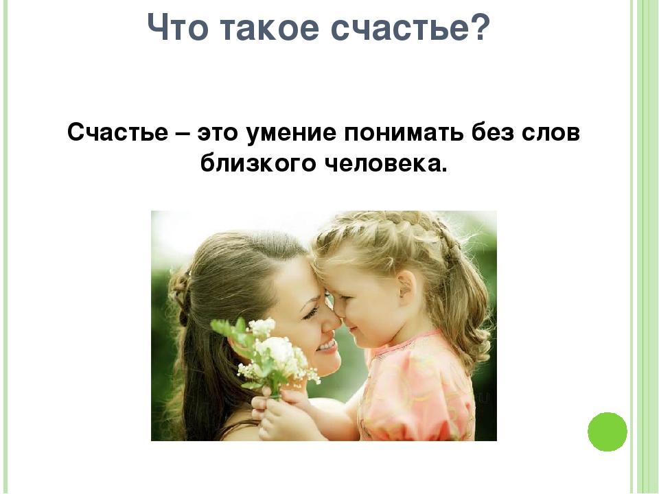 Счастье – это умение понимать без слов близкого человека. Что такое счастье?
