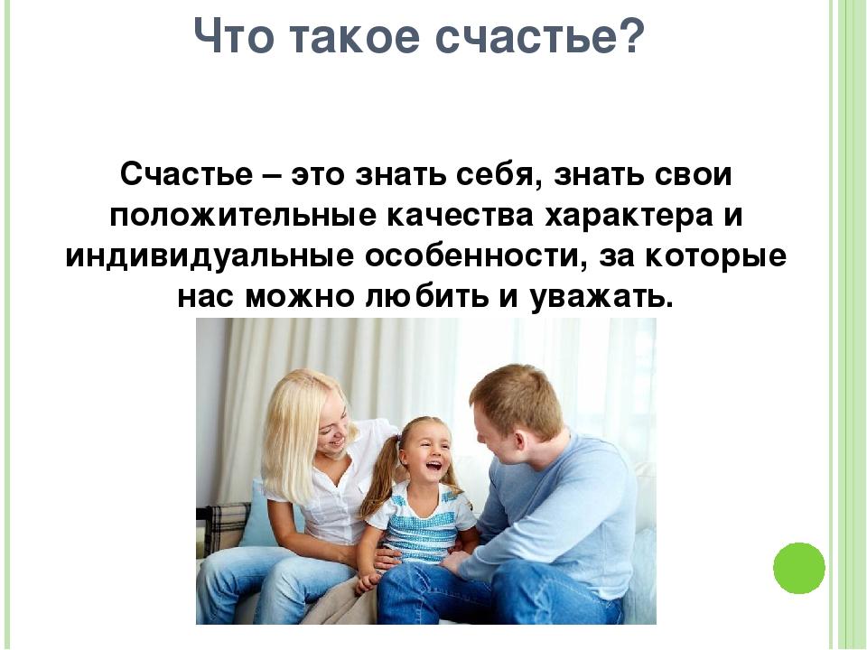 Счастье – это знать себя, знать свои положительные качества характера и индив...