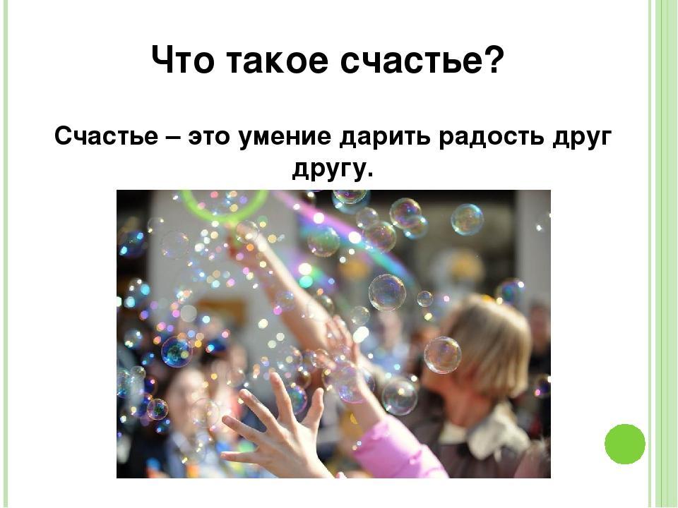 Что такое счастье? Счастье – это умение дарить радость друг другу.