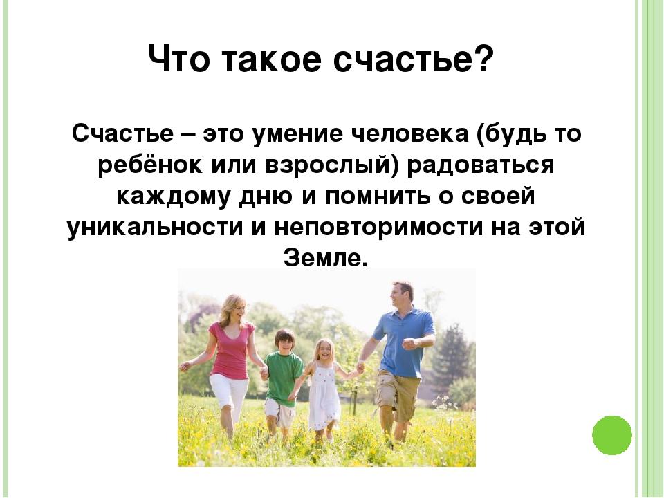 Что такое счастье? Счастье – это умение человека (будь то ребёнок или взрослы...