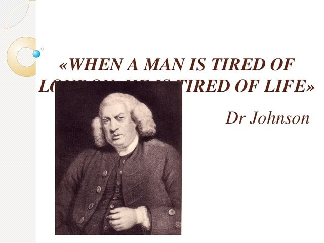 «WHEN A MAN IS TIRED OF LONDON, HE IS TIRED OF LIFE» Dr Johnson