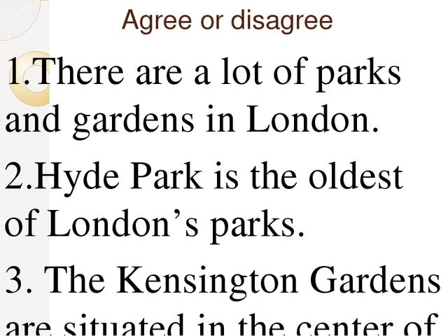 Agree or disagree 1.There are a lot of parks and gardens in London. 2.Hyde Pa...