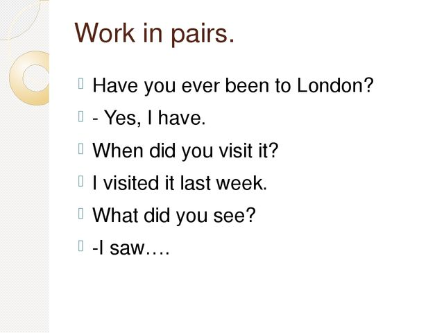 Work in pairs. Have you ever been to London? - Yes, I have. When did you visi...