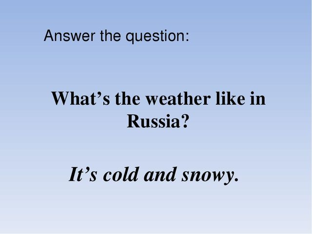 What's the weather like in Russia? It's cold and snowy. Answer the question: