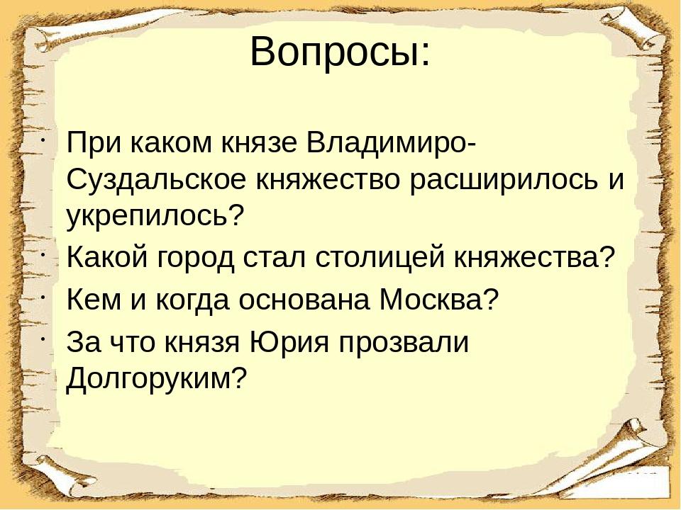 Вопросы: При каком князе Владимиро-Суздальское княжество расширилось и укрепи...