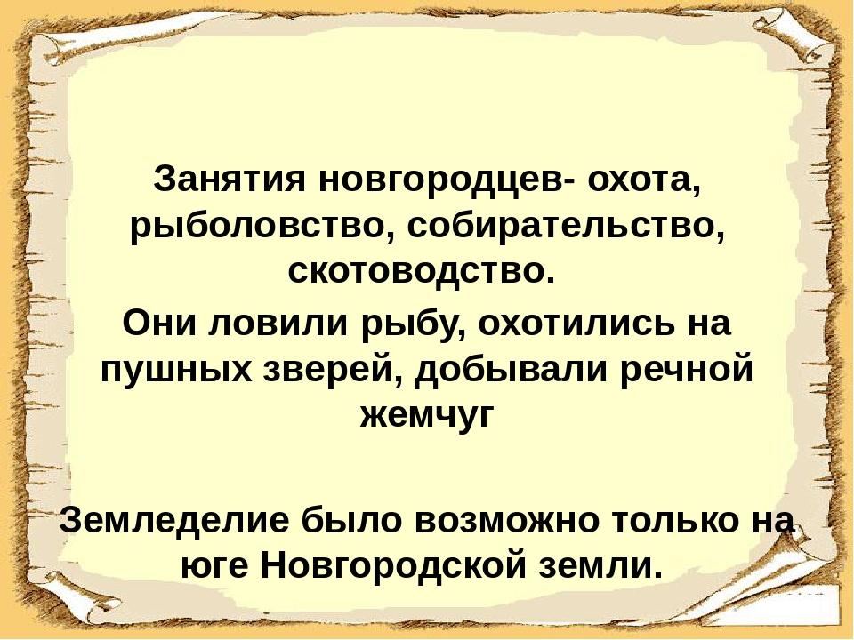 Занятия новгородцев- охота, рыболовство, собирательство, скотоводство. Они л...