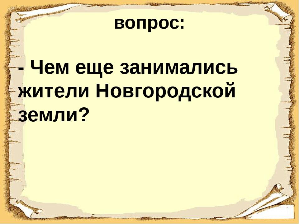 вопрос: - Чем еще занимались жители Новгородской земли?