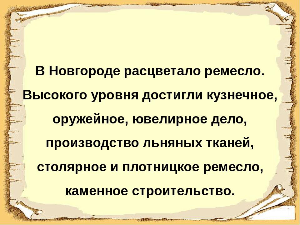 В Новгороде расцветало ремесло. Высокого уровня достигли кузнечное, оружейно...
