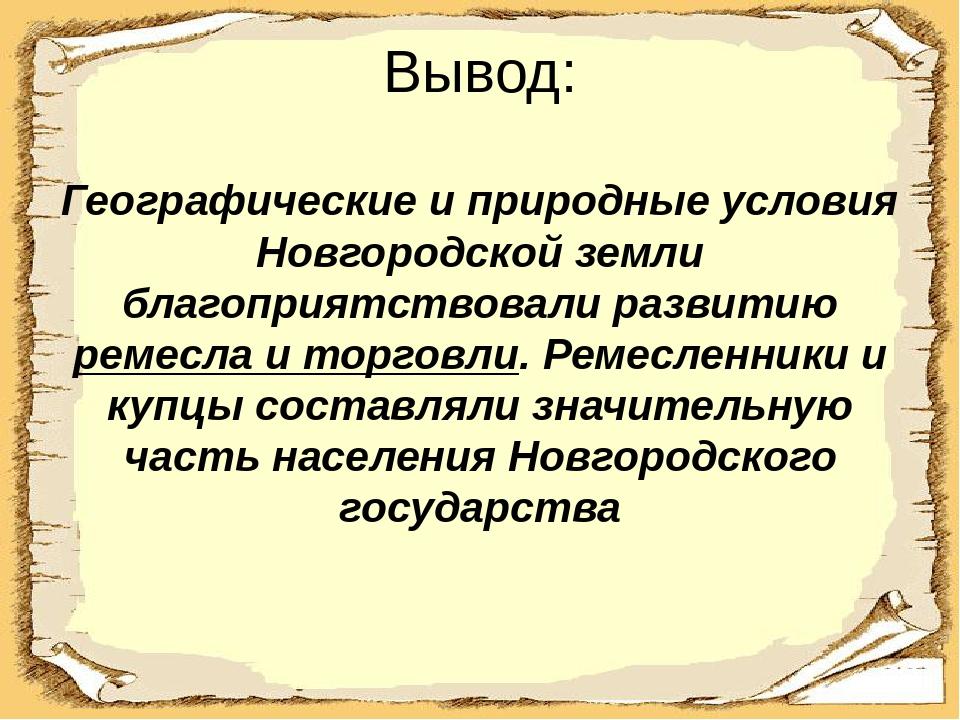 Вывод: Географические и природные условия Новгородской земли благоприятствова...