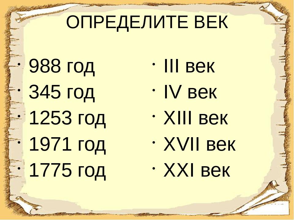 ОПРЕДЕЛИТЕ ВЕК 988 год 345 год 1253 год 1971 год 1775 год III век IV век XIII...