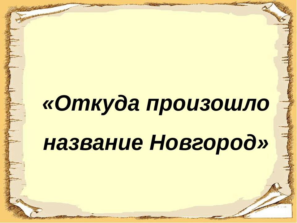 «Откуда произошло название Новгород»