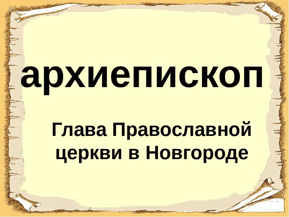 архиепископ Глава Православной церкви в Новгороде