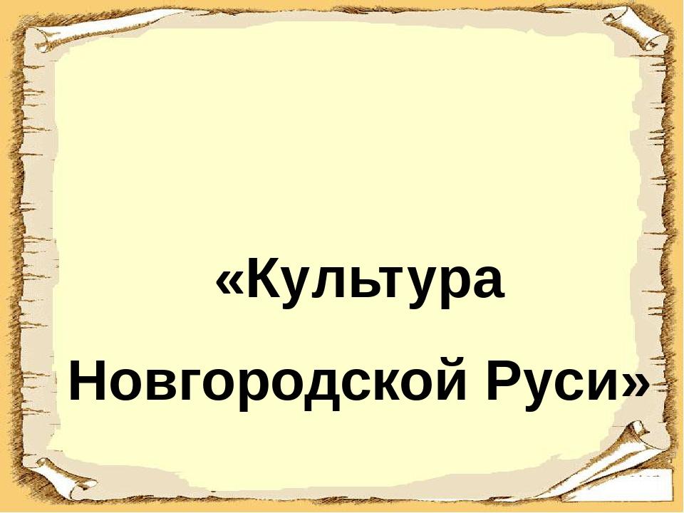 «Культура Новгородской Руси»