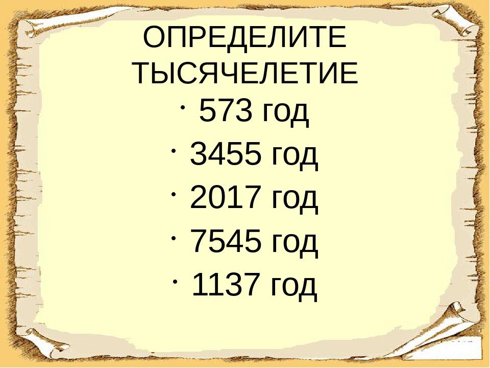 ОПРЕДЕЛИТЕ ТЫСЯЧЕЛЕТИЕ 573 год 3455 год 2017 год 7545 год 1137 год