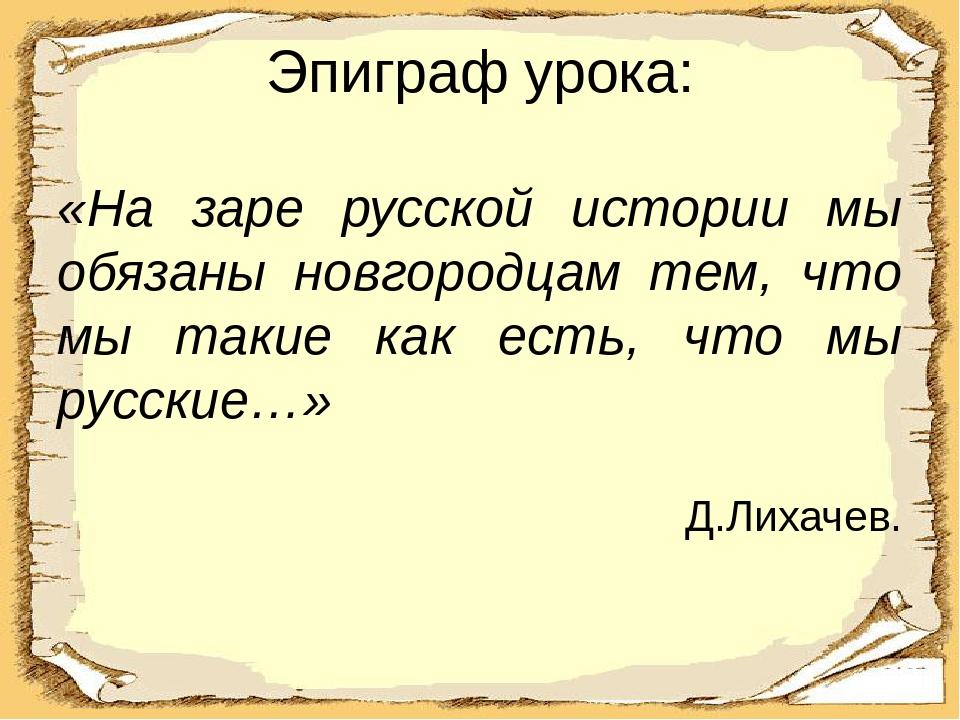 Эпиграф урока: «На заре русской истории мы обязаны новгородцам тем, что мы та...