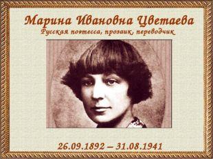 Марина Ивановна Цветаева 26.09.1892 – 31.08.1941 Русская поэтесса, прозаик, п