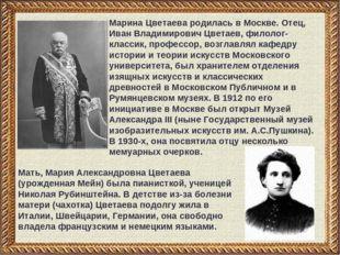 Марина Цветаева родилась в Москве. Отец, Иван Владимирович Цветаев, филолог-к