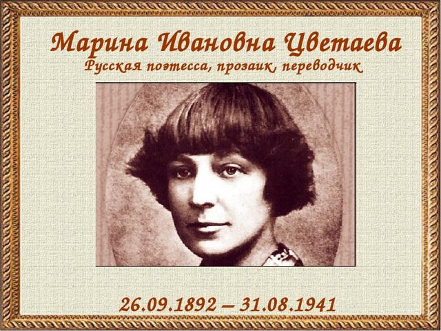 Марина Ивановна Цветаева 26.09.1892 – 31.08.1941 Русская поэтесса, прозаик, п...