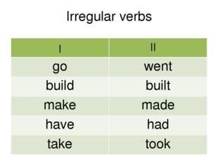 Irregular verbs I II go went build built make made have had take took