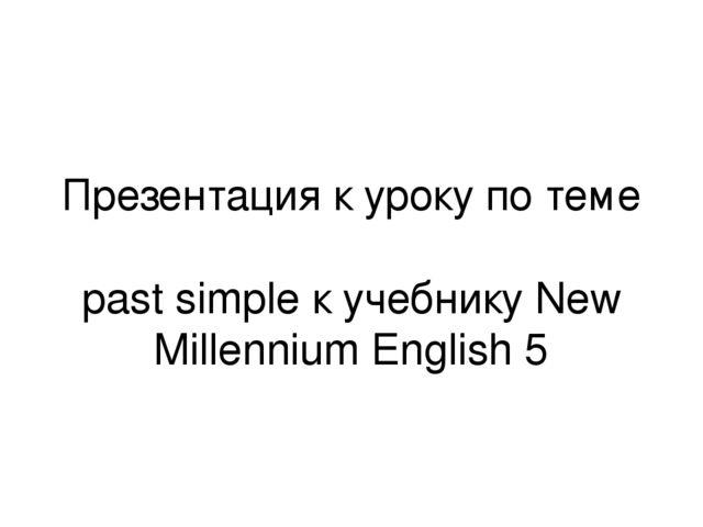 Презентация к уроку по теме past simple к учебнику New Millennium English 5