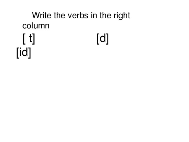 [ t] [d] [id] Write the verbs in the right column
