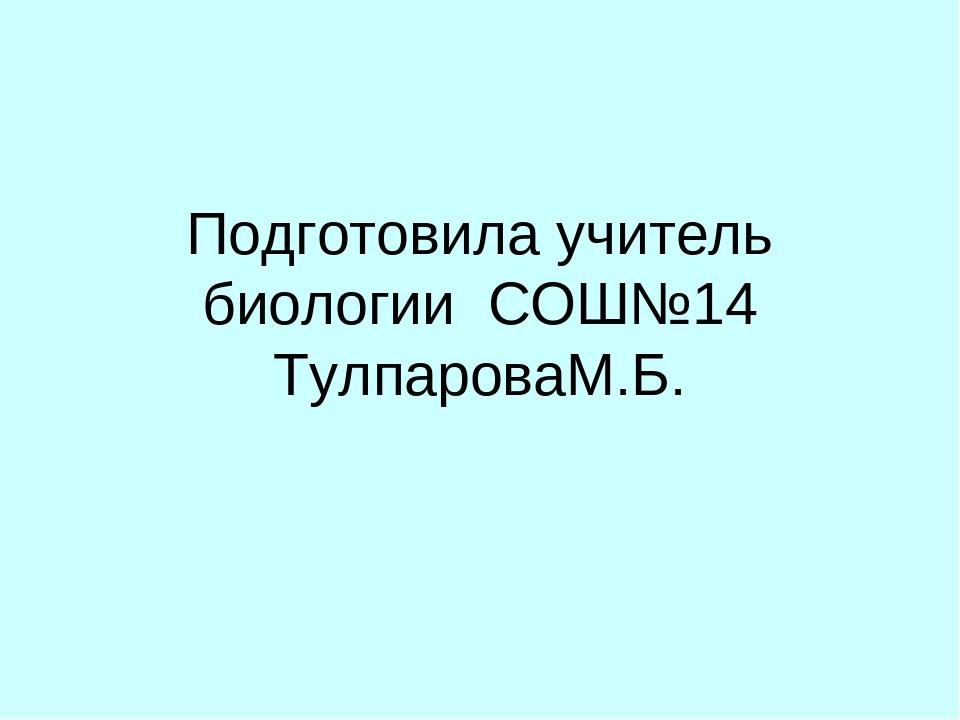 Подготовила учитель биологии СОШ№14 ТулпароваМ.Б.