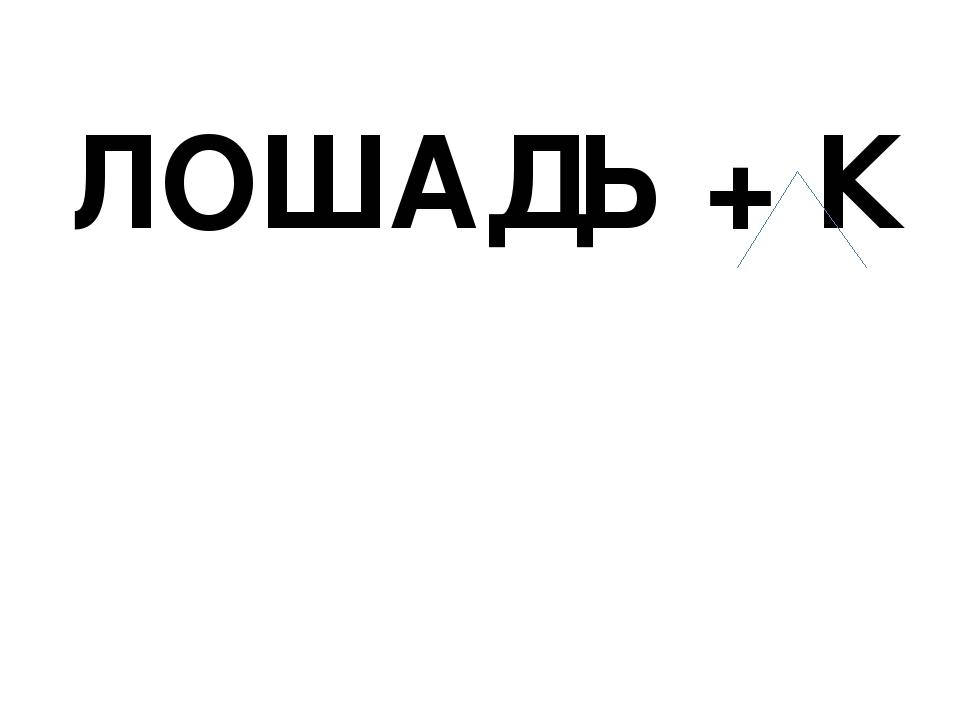 ЛОШАДЬ + К