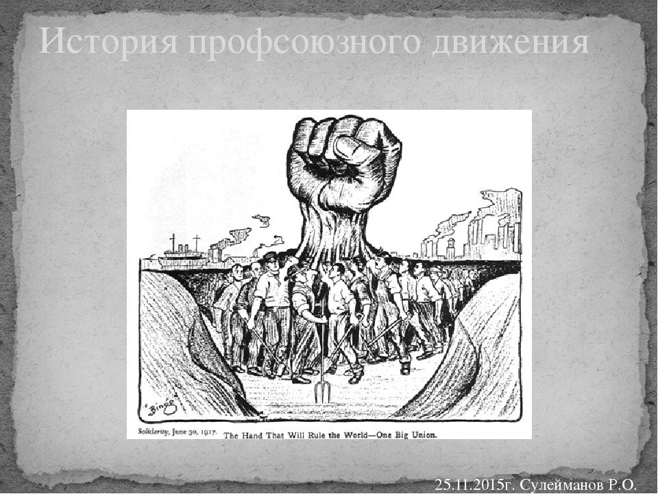 История профсоюзного движения 25.11.2015г. Сулейманов Р.О.