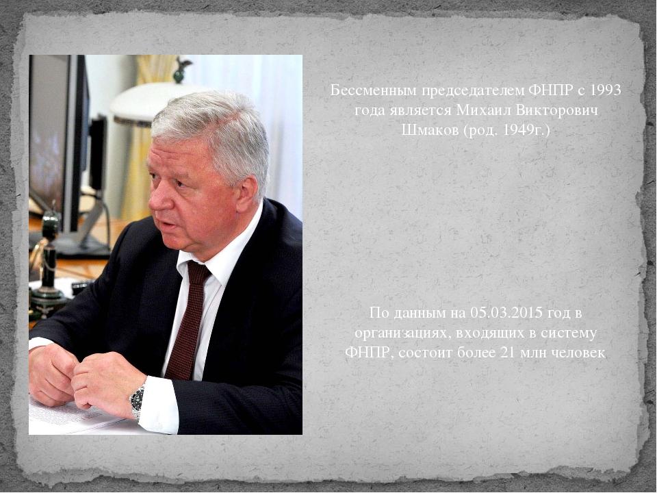 Бессменным председателем ФНПР с 1993 года является Михаил Викторович Шмаков (...