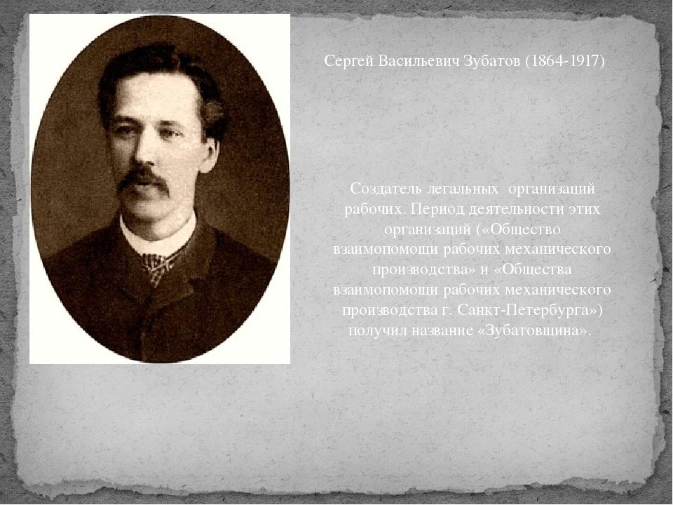 Сергей Васильевич Зубатов (1864-1917) Создатель легальных организаций рабочих...