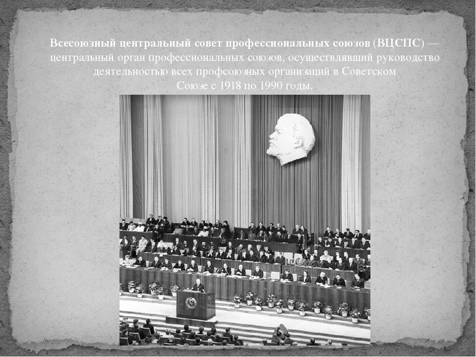Всесоюзный центральный совет профессиональных союзов(ВЦСПС)— центральный ор...