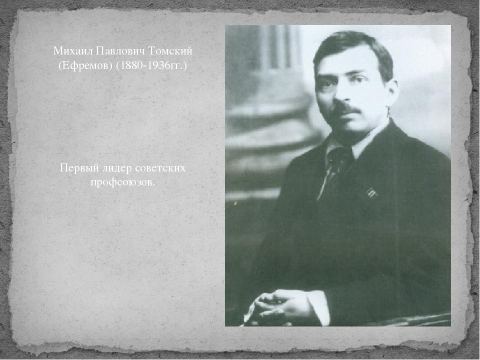 Михаил Павлович Томский (Ефремов) (1880-1936гг.) Первый лидер советских профс...