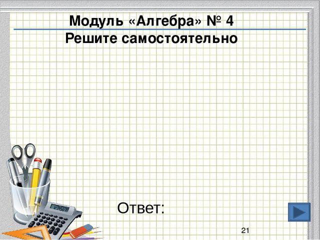 Ответ: Модуль «Алгебра» № 4 Решите самостоятельно