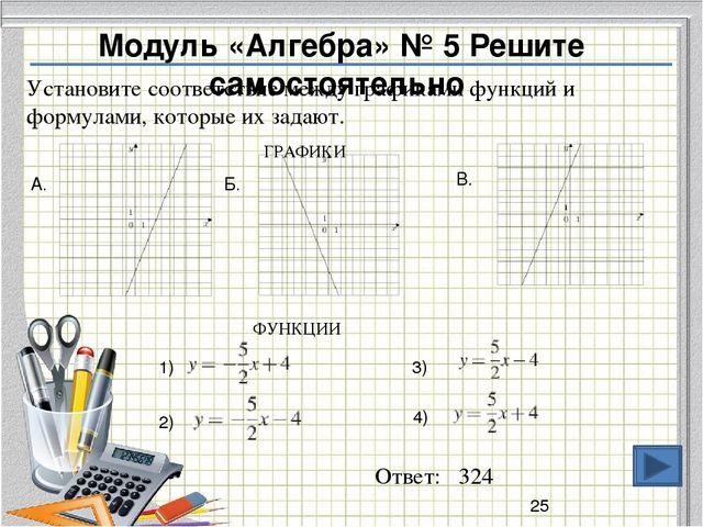 Ответ: 324 Модуль «Алгебра» № 5 Решите самостоятельно Установите соответствие...