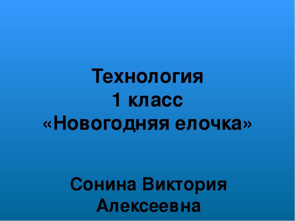 Технология 1 класс «Новогодняя елочка» Сонина Виктория Алексеевна педагог – о...
