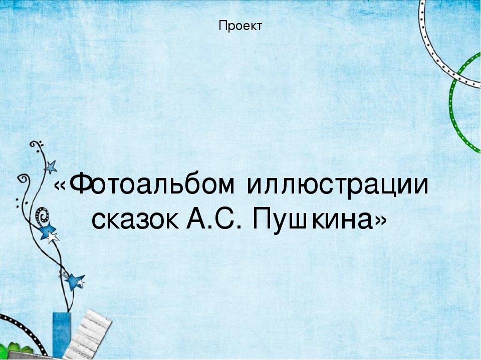 Проект «Фотоальбом иллюстрации сказок А.С. Пушкина»