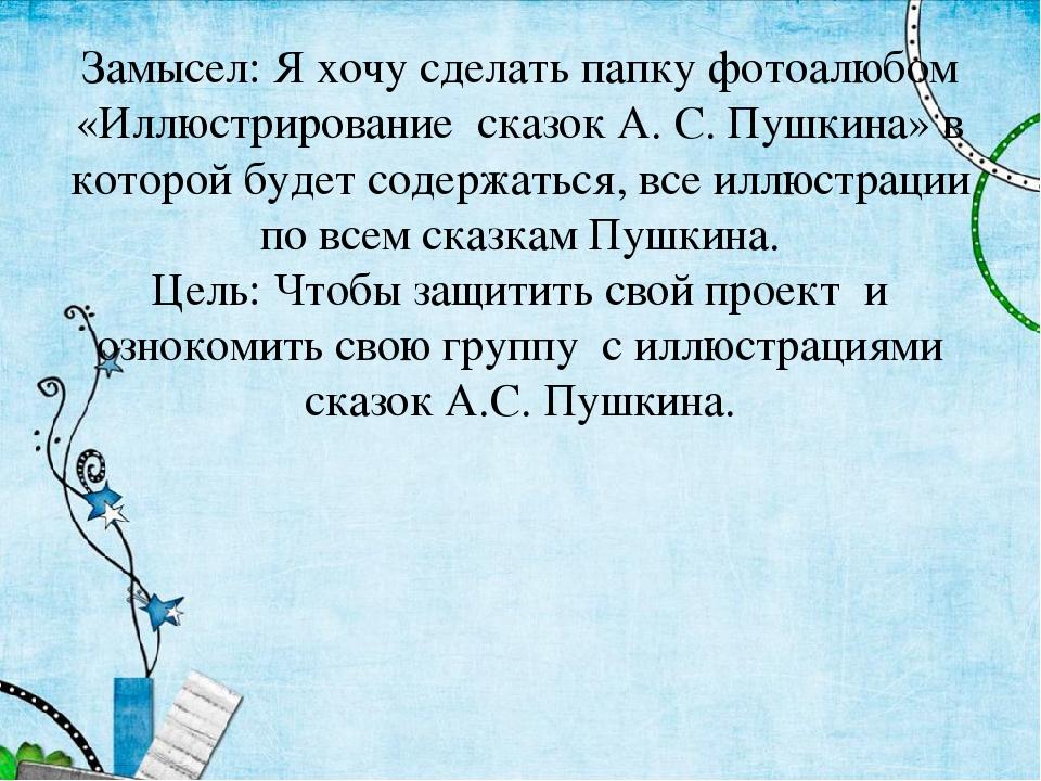 Замысел: Я хочу сделать папку фотоалюбом «Иллюстрирование сказок А. С. Пушкин...
