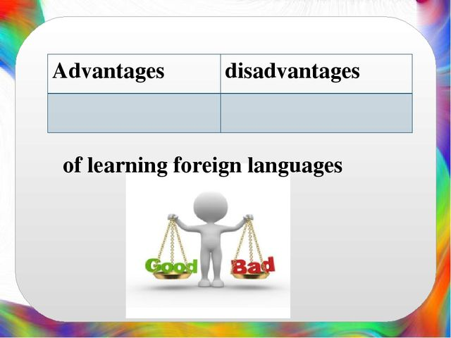 advantages and disavantages of learning foreigh Advantages and disadvantages that kids have at the time they are learning english as a foreign language to become bilingual cordova, cordova about the author having obtained a master of science in psychology in east asia, damon verial has been applying his knowledge to related topics since 2010.