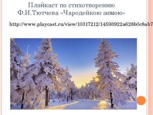 Плэйкаст по стихотворению Ф.И.Тютчева «Чародейкою зимою» http://www.playcast.
